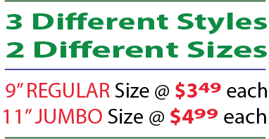 2 Different Styles - 2 Different Sizes. 9-inch regular size at $3.49 each; 11-inch regular size at $4.99 each
