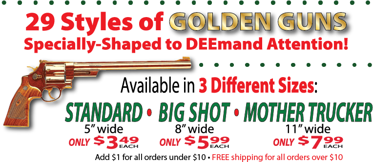 '29 Styles of Golden Guns Specially-Shaped to DEEmand Attention! Available in 3 Different Sizes: Standard - 5-inch wide, only $3.49 each; Big Shot - 8-inch wide, only $5.99 each; Mother Trucker - 11-inch wide, only $7.99; Add $1 for all orders under $10 - FREE shipping for all orders over $10;' besides a Smith & Wesson