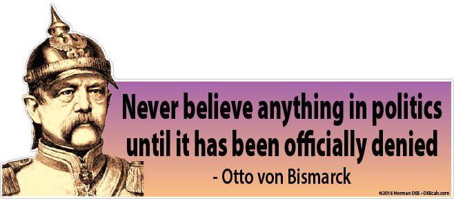 Never Believe Until Denial Never, Believe, Anything, Politics, Until, Officially, Denied, Otto, Von, Bismarck, Otto Von Bismarck, Von Bismarck, VonBismarck, OttovonBismarck